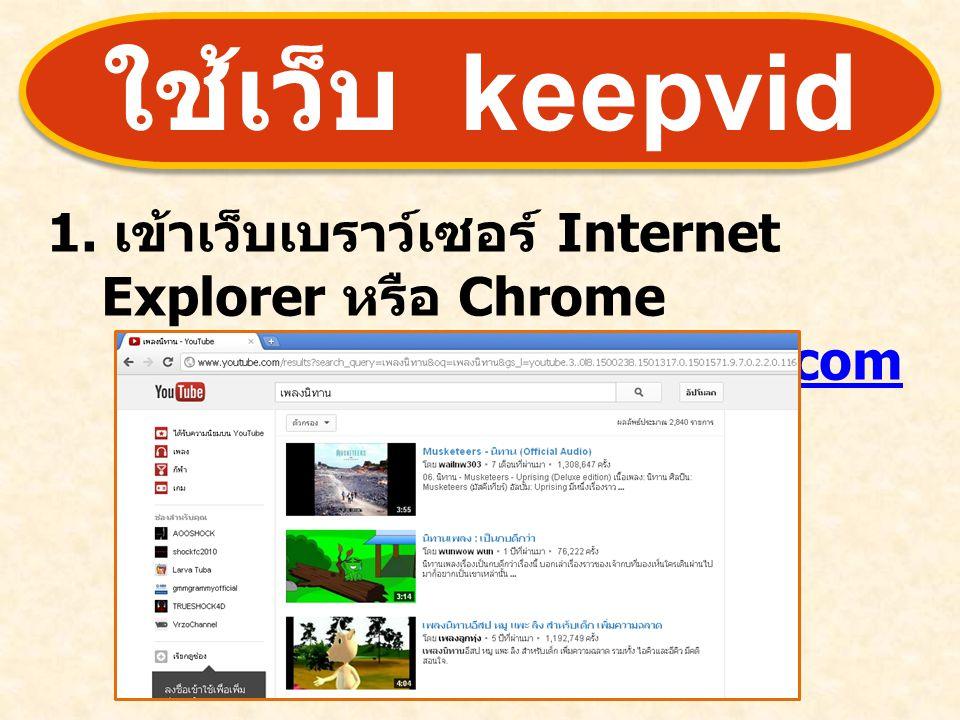 ใช้เว็บ keepvid 1. เข้าเว็บเบราว์เซอร์ Internet Explorer หรือ Chrome เข้าเว็บไซต์ www.youtube.comwww.youtube.com