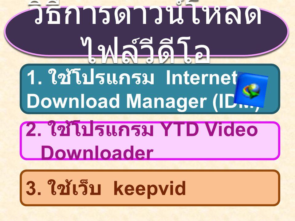 วิธีการดาวน์โหลด ไฟล์วีดีโอ 1. ใช้โปรแกรม Internet Download Manager (IDM) 2. ใช้โปรแกรม YTD Video Downloader 3. ใช้เว็บ keepvid