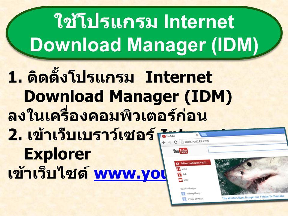 ใช้โปรแกรม Internet Download Manager (IDM) 1. ติดตั้งโปรแกรม Internet Download Manager (IDM) ลงในเครื่องคอมพิวเตอร์ก่อน 2. เข้าเว็บเบราว์เซอร์ Interne
