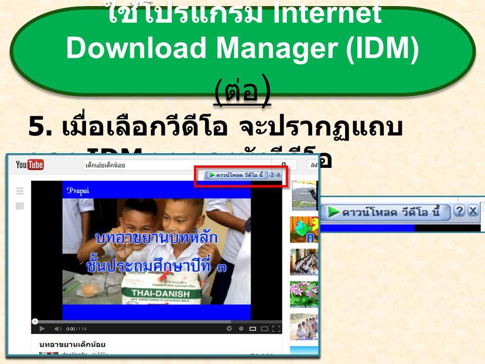 ใช้โปรแกรม Internet Download Manager (IDM) ( ต่อ ) 5. เมื่อเลือกวีดีโอ จะปรากฏแถบ ของ IDM บนของหัววีดีโอ