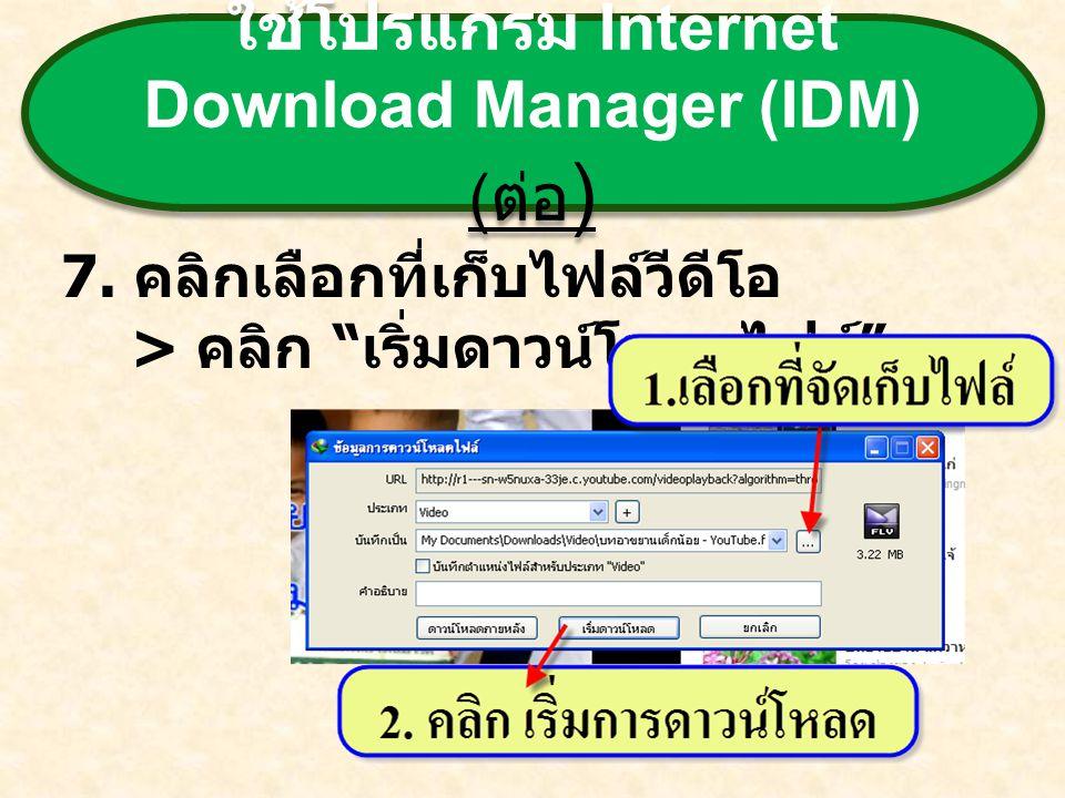 """ใช้โปรแกรม Internet Download Manager (IDM) ( ต่อ ) 7. คลิกเลือกที่เก็บไฟล์วีดีโอ > คลิก """" เริ่มดาวน์โหลดไฟล์ """""""