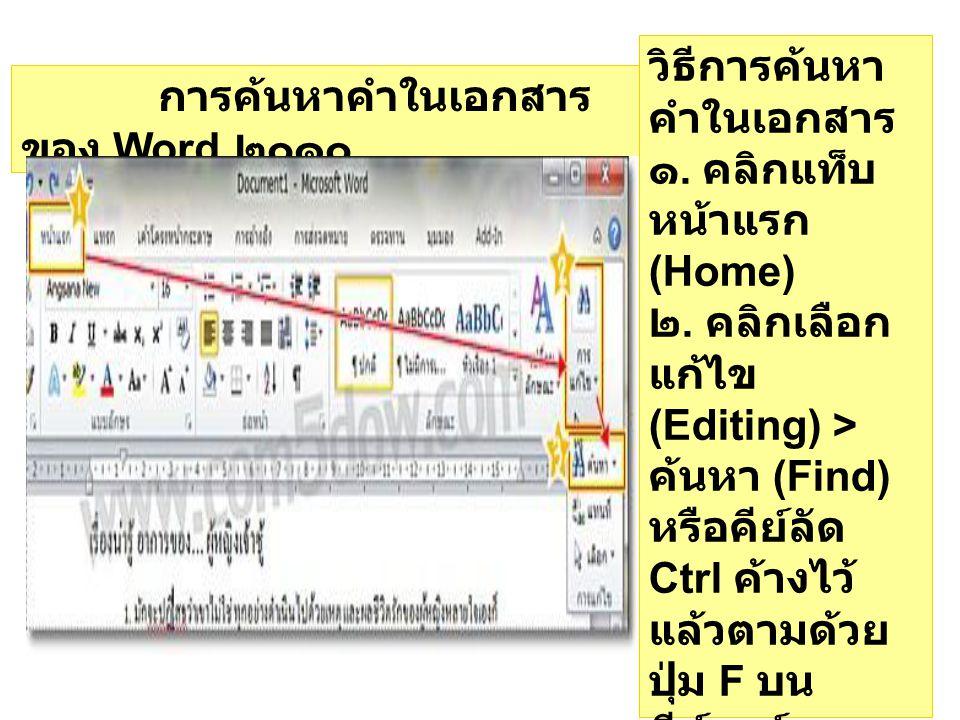 การค้นหาคำในเอกสาร ของ Word ๒๐๑๐ วิธีการค้นหา คำในเอกสาร ๑. คลิกแท็บ หน้าแรก (Home) ๒. คลิกเลือก แก้ไข (Editing) > ค้นหา (Find) หรือคีย์ลัด Ctrl ค้างไ