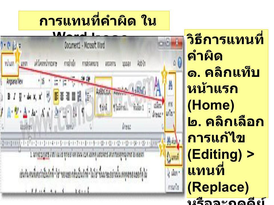 การแทนที่คำผิด ใน Word ๒๐๑๐ วิธีการแทนที่ คำผิด ๑. คลิกแท็บ หน้าแรก (Home) ๒. คลิกเลือก การแก้ไข (Editing) > แทนที่ (Replace) หรือจะกดคีย์ ลัด Ctrl บน