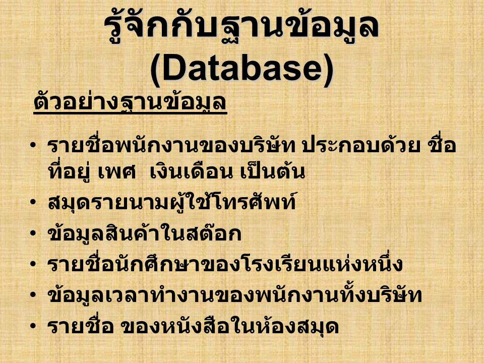 รู้จักกับฐานข้อมูล (Database) ตัวอย่าง Database ที่แสดงรายชื่อพนักงานของ บริษัทแห่งหนึ่ง •Field ( ฟิลด์ ) หมายถึงรายละเอียดย่อย ๆ เช่น ชื่อ, เบอร์โทรศัพท์, เงินเดือนเป็นต้น •Record ( เร็คคอร์ด ) หมายถึง รายละเอียดหรือ ประวัติของบุคคลหนึ่ง ๆ ได้แก่ ชื่อ ที่อยู่ เบอร์โทรศัพท์ เงินเดือน (Record อาจ ประกอบด้วยหลาย ๆ Field) •Table ( เทเบิล ) หมายถึง รายละเอียดหรือประวัติ ของพนักงานทั้งบริษัท (Table อาจประกอบด้วย หลาย ๆ Record) •Relational Database ( รีเรชั่นนอล ดาต้าเบส ) หมายถึง Database ประเภทหนึ่ง ซึ่งแสดง ความสัมพันธ์ระหว่าง Table คำศัพท์ที่ควรทราบ