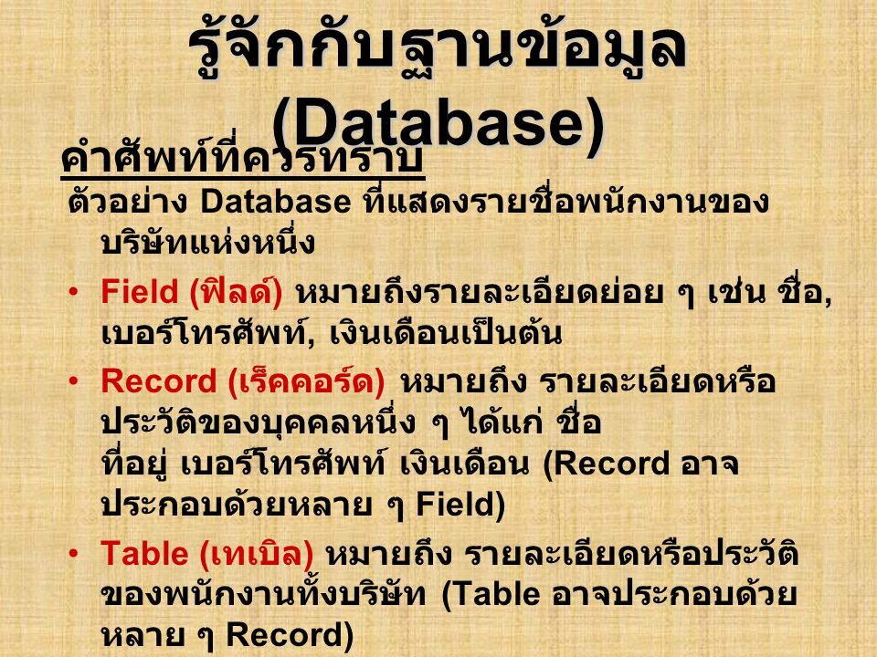 รู้จักกับฐานข้อมูล (Database) ตัวอย่าง Database ที่แสดงรายชื่อพนักงานของ บริษัทแห่งหนึ่ง •Field ( ฟิลด์ ) หมายถึงรายละเอียดย่อย ๆ เช่น ชื่อ, เบอร์โทรศ