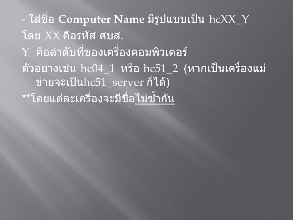 - ใส่ชื่อ Computer Name มีรูปแบบเป็น hcXX_Y โดย XX คือรหัส ศบส. Y คือลำดับที่ของเครื่องคอมพิวเตอร์ ตัวอย่างเช่น hc04_1 หรือ hc51_2 ( หากเป็นเครื่องแม่