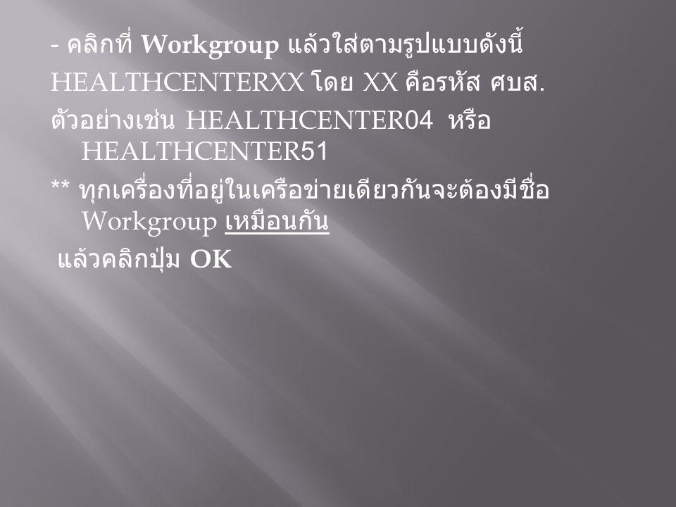 - คลิกที่ Workgroup แล้วใส่ตามรูปแบบดังนี้ HEALTHCENTERXX โดย XX คือรหัส ศบส. ตัวอย่างเช่น HEALTHCENTER04 หรือ HEALTHCENTER51 ** ทุกเครื่องที่อยู่ในเค