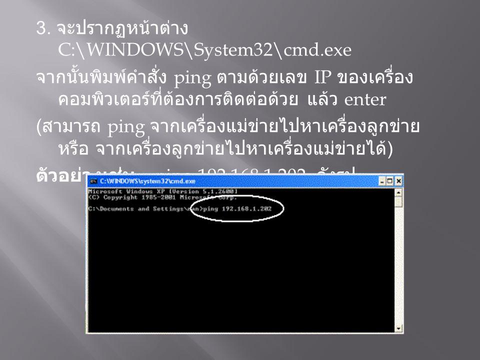 3. จะปรากฏหน้าต่าง C:\WINDOWS\System32\cmd.exe จากนั้นพิมพ์คำสั่ง ping ตามด้วยเลข IP ของเครื่อง คอมพิวเตอร์ที่ต้องการติดต่อด้วย แล้ว enter ( สามารถ pi