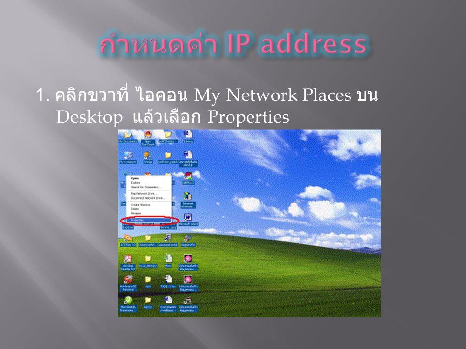 1. คลิกขวาที่ ไอคอน My Network Places บน Desktop แล้วเลือก Properties
