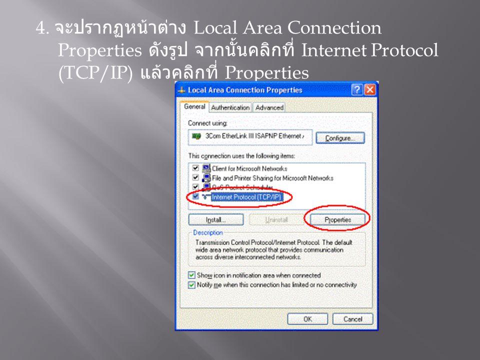 4. จะปรากฏหน้าต่าง Local Area Connection Properties ดังรูป จากนั้นคลิกที่ Internet Protocol (TCP/IP) แล้วคลิกที่ Properties
