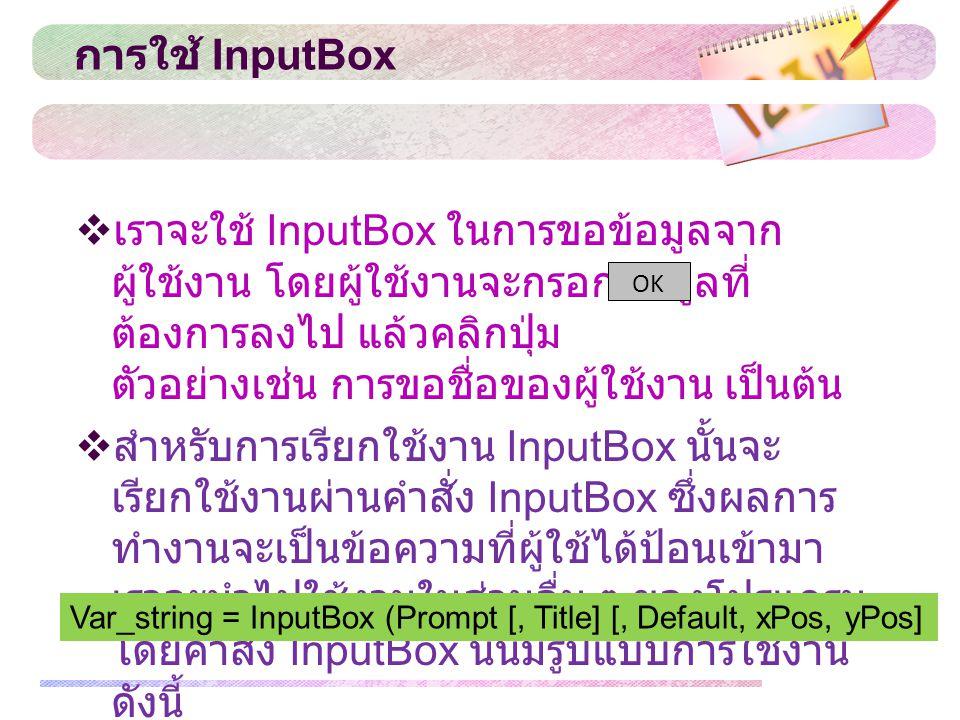 การใช้ InputBox  เราจะใช้ InputBox ในการขอข้อมูลจาก ผู้ใช้งาน โดยผู้ใช้งานจะกรอกข้อมูลที่ ต้องการลงไป แล้วคลิกปุ่ม ตัวอย่างเช่น การขอชื่อของผู้ใช้งาน
