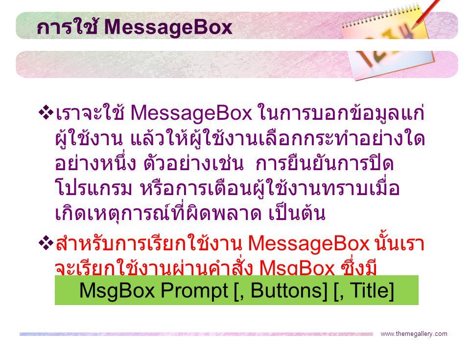 www.themegallery.com การใช้ MessageBox  เราจะใช้ MessageBox ในการบอกข้อมูลแก่ ผู้ใช้งาน แล้วให้ผู้ใช้งานเลือกกระทำอย่างใด อย่างหนึ่ง ตัวอย่างเช่น การยืนยันการปิด โปรแกรม หรือการเตือนผู้ใช้งานทราบเมื่อ เกิดเหตุการณ์ที่ผิดพลาด เป็นต้น  สำหรับการเรียกใช้งาน MessageBox นั้นเรา จะเรียกใช้งานผ่านคำสั่ง MsgBox ซึ่งมี รูปแบบของคำสั่งดังนี้ MsgBox Prompt [, Buttons] [, Title]