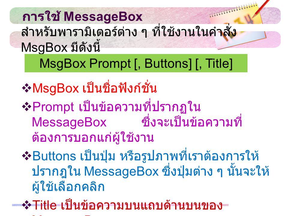 การใช้ MessageBox  MsgBox เป็นชื่อฟังก์ชั่น  Prompt เป็นข้อความที่ปรากฏใน MessageBox ซึ่งจะเป็นข้อความที่ ต้องการบอกแก่ผู้ใช้งาน  Buttons เป็นปุ่ม หรือรูปภาพที่เราต้องการให้ ปรากฎใน MessageBox ซึ่งปุ่มต่าง ๆ นั้นจะให้ ผู้ใช้เลือกคลิก  Title เป็นข้อความบนแถบด้านบนของ MessageBox สำหรับพารามิเตอร์ต่าง ๆ ที่ใช้งานในคำสั่ง MsgBox มีดังนี้ MsgBox Prompt [, Buttons] [, Title]
