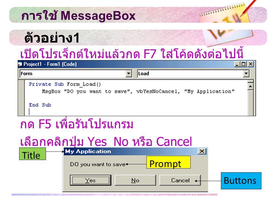 สำหรับรายละเอียดของปุ่มชนิดต่าง ๆ ที่ สามารถใช้งานได้มีดังนี้ VbOKOnly แสดงปุ่ม OK ปุ่มเดียว VbOKCancel แสดงปุ่ม OK และ Cancel VbYesNo แสดงปุ่ม Yes และ No VbYesNoCancel แสดงปุ่ม Yes No และ Cancel VbAbortRetrylgnore แสดงปุ่ม Abort Retry และ lgnore VbRetryCancel แสดงปุ่ม Retry และ Cancel การใช้ MessageBox