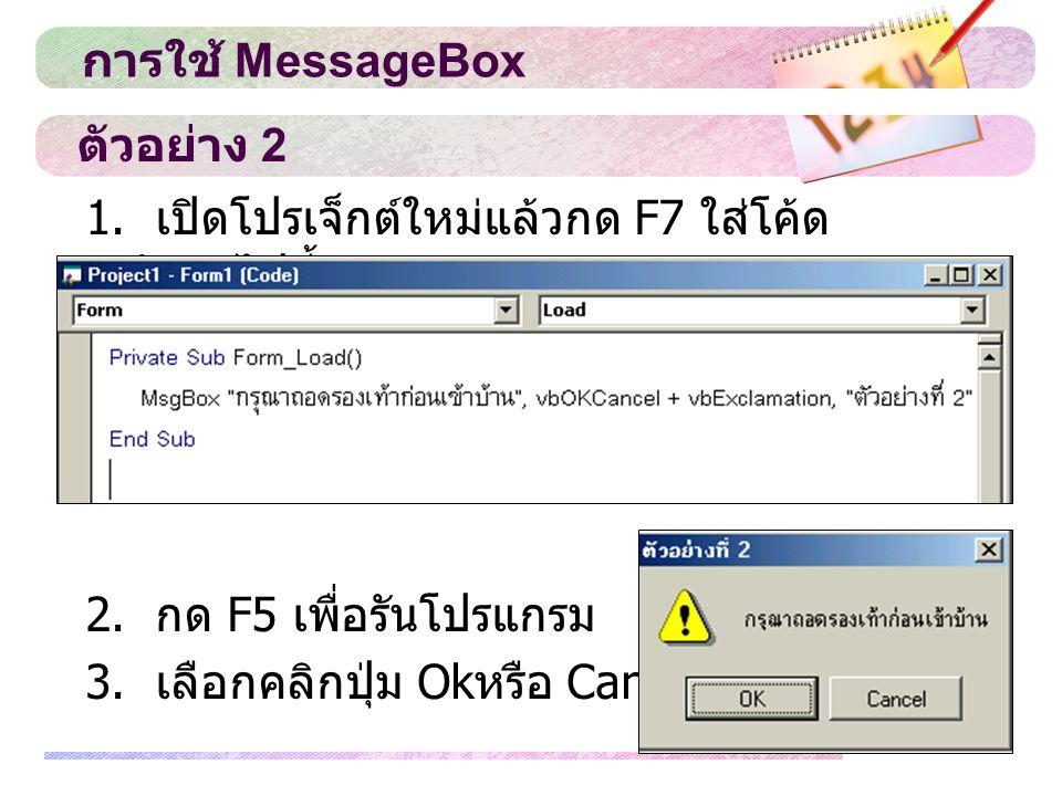 ตัวอย่าง 2 1. เปิดโปรเจ็กต์ใหม่แล้วกด F7 ใส่โค้ด ดังต่อไปนี้ 2. กด F5 เพื่อรันโปรแกรม 3. เลือกคลิกปุ่ม Ok หรือ Cancel การใช้ MessageBox