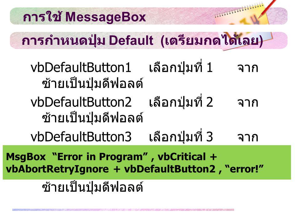 การกำหนดปุ่ม Default ( เตรียมกดได้เลย ) vbDefaultButton1 เลือกปุ่มที่ 1 จาก ซ้ายเป็นปุ่มดีฟอลต์ vbDefaultButton2 เลือกปุ่มที่ 2 จาก ซ้ายเป็นปุ่มดีฟอลต์ vbDefaultButton3 เลือกปุ่มที่ 3 จาก ซ้ายเป็นปุ่มดีฟอลต์ vbDefaultButton4 เลือกปุ่มที่ 4 จาก ซ้ายเป็นปุ่มดีฟอลต์ การใช้ MessageBox MsgBox Error in Program , vbCritical + vbAbortRetryIgnore + vbDefaultButton2, error!
