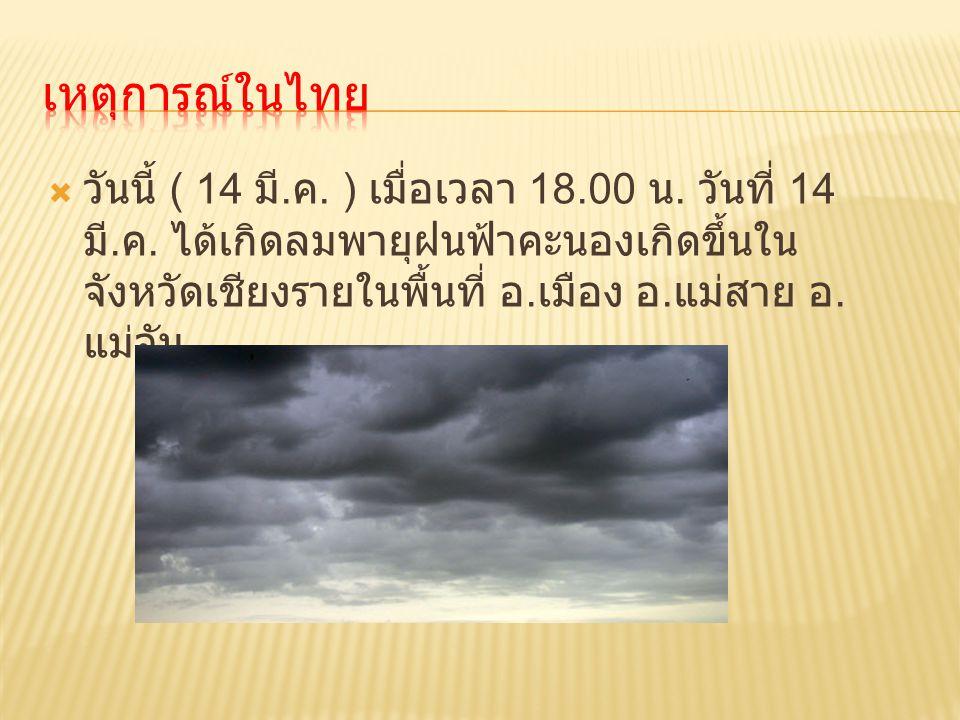  วันนี้ ( 14 มี. ค. ) เมื่อเวลา 18.00 น. วันที่ 14 มี. ค. ได้เกิดลมพายุฝนฟ้าคะนองเกิดขึ้นใน จังหวัดเชียงรายในพื้นที่ อ. เมือง อ. แม่สาย อ. แม่จัน
