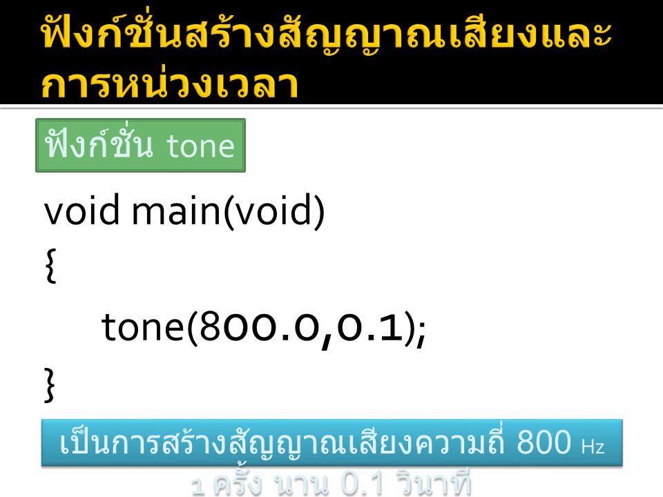void main(void) { tone(8 00.0,0.1 ); } ฟังก์ชั่น tone เป็นการสร้างสัญญาณเสียงความถี่ 800 Hz 1 ครั้ง นาน 0.1 วินาที