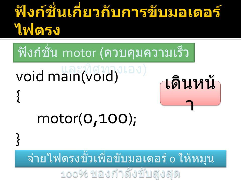 void main(void) { motor( 0,100 ); } ฟังก์ชั่น motor ( ควบคุมความเร็ว และทิศทางเอง ) จ่ายไฟตรงขั้วเพื่อขับมอเตอร์ 0 ให้หมุน 100% ของกำลังขับสูงสุด เดิน