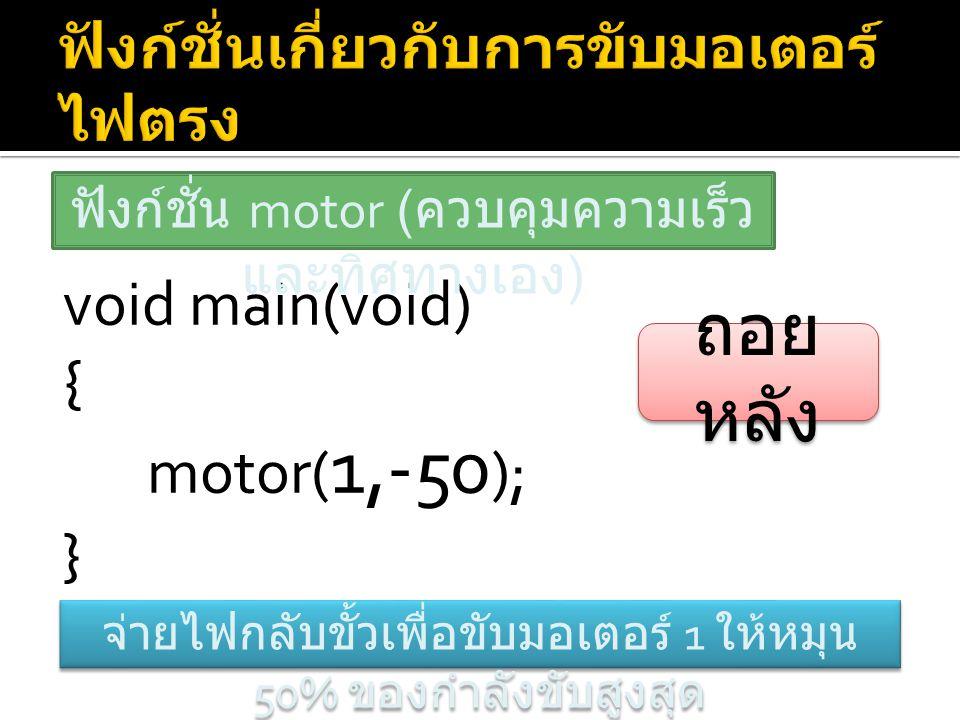 void main(void) { motor( 1,-50 ); } ฟังก์ชั่น motor ( ควบคุมความเร็ว และทิศทางเอง ) จ่ายไฟกลับขั้วเพื่อขับมอเตอร์ 1 ให้หมุน 50% ของกำลังขับสูงสุด ถอย