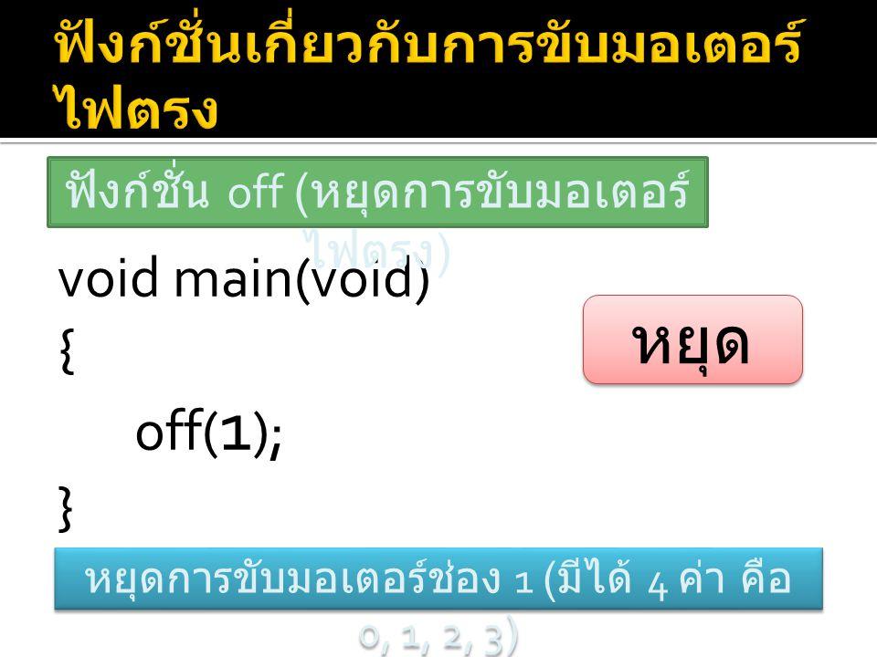 void main(void) { off( 1 ); } ฟังก์ชั่น off ( หยุดการขับมอเตอร์ ไฟตรง ) หยุดการขับมอเตอร์ช่อง 1 ( มีได้ 4 ค่า คือ 0, 1, 2, 3) หยุด