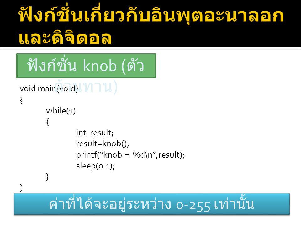 "void main(void) { while(1) { int result; result=knob(); printf(""knob = %d\n"",result); sleep(0.1); } ฟังก์ชั่น knob ( ตัว ต้านทาน ) ค่าที่ได้จะอยู่ระหว"