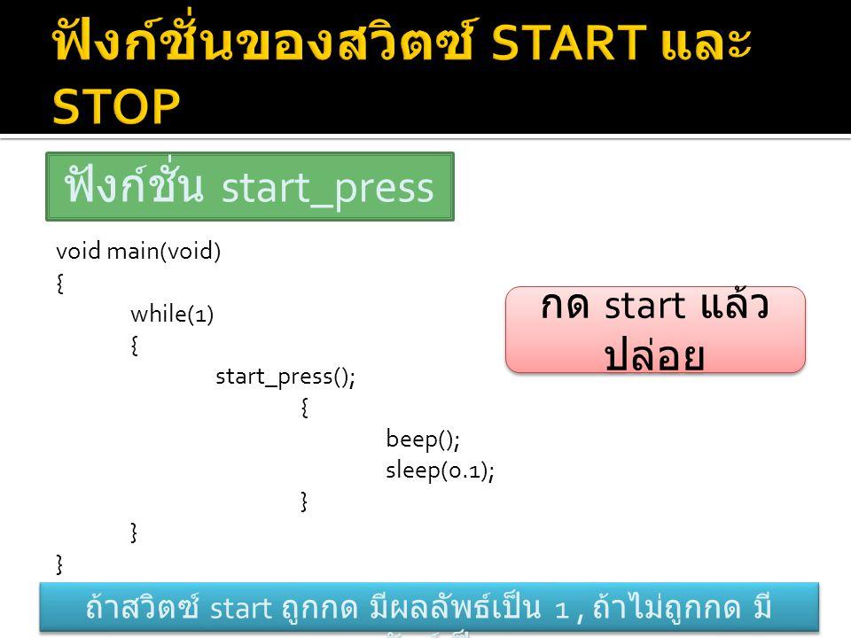 void main(void) { while(1) { start_press(); { beep(); sleep(0.1); } ฟังก์ชั่น start_press ถ้าสวิตซ์ start ถูกกด มีผลลัพธ์เป็น 1, ถ้าไม่ถูกกด มี ผลลัพธ