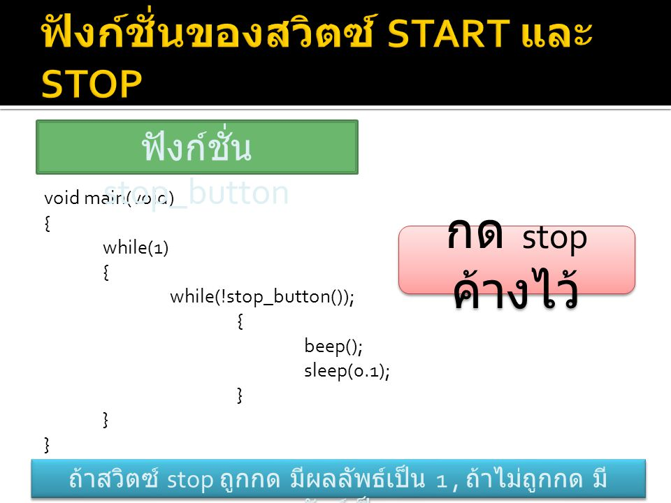 void main(void) { while(1) { while(!stop_button()); { beep(); sleep(0.1); } ฟังก์ชั่น stop_button ถ้าสวิตซ์ stop ถูกกด มีผลลัพธ์เป็น 1, ถ้าไม่ถูกกด มี