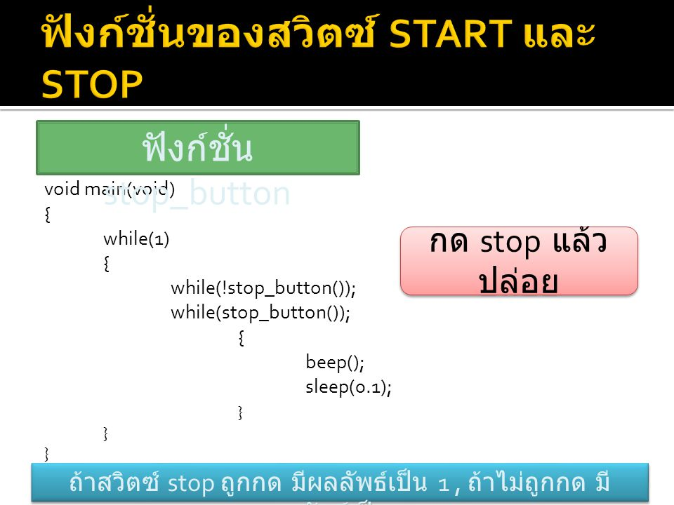 void main(void) { while(1) { while(!stop_button()); while(stop_button()); { beep(); sleep(0.1); } ฟังก์ชั่น stop_button ถ้าสวิตซ์ stop ถูกกด มีผลลัพธ์
