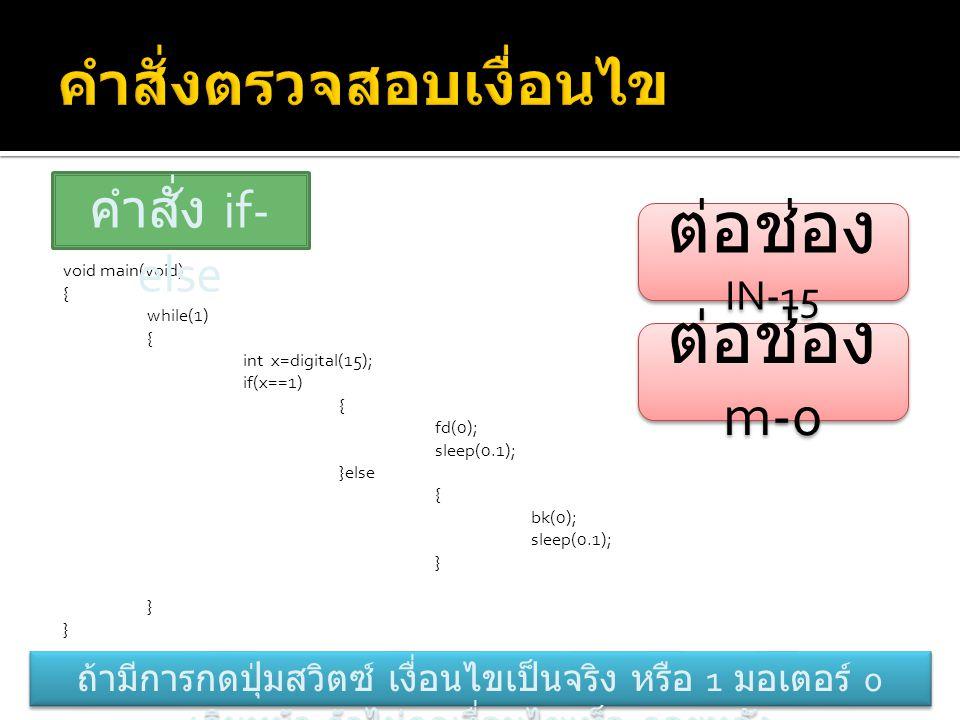 void main(void) { while(1) { int x=digital(15); if(x==1) { fd(0); sleep(0.1); }else { bk(0); sleep(0.1); } คำสั่ง if- else ต่อช่อง m-0 ต่อช่อง IN-15 ถ