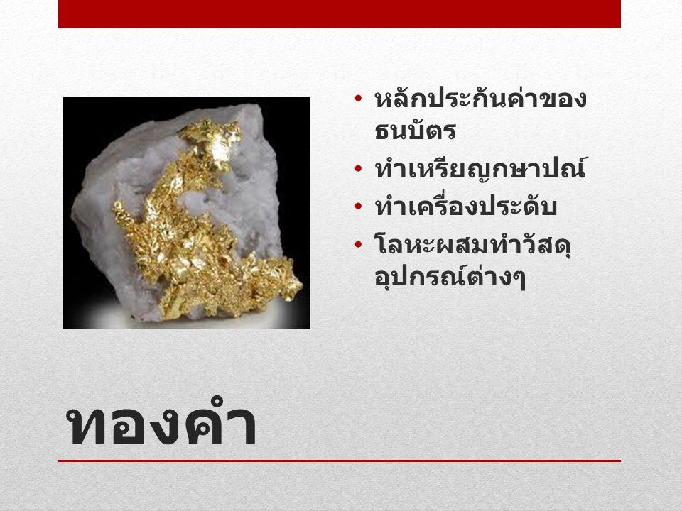 ทองคำ • หลักประกันค่าของ ธนบัตร • ทำเหรียญกษาปณ์ • ทำเครื่องประดับ • โลหะผสมทำวัสดุ อุปกรณ์ต่างๆ