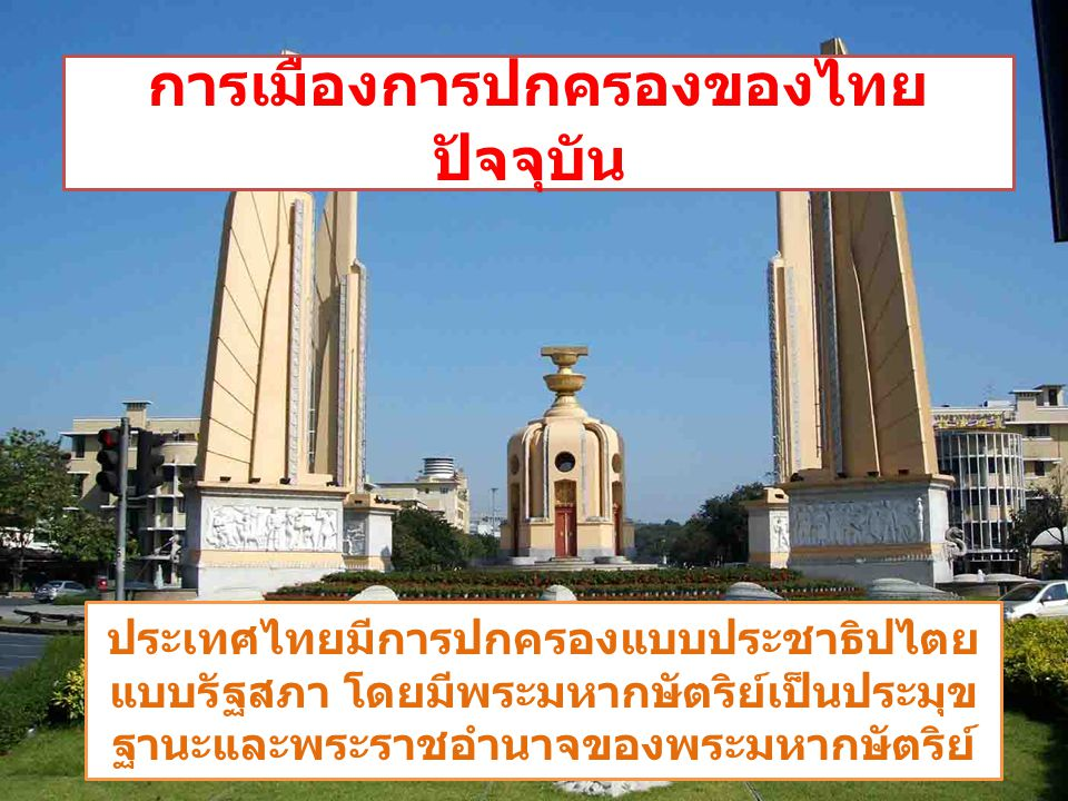 ประเทศไทยมีการปกครองแบบประชาธิปไตย แบบรัฐสภา โดยมีพระมหากษัตริย์เป็นประมุข ฐานะและพระราชอำนาจของพระมหากษัตริย์ การเมืองการปกครองของไทย ปัจจุบัน