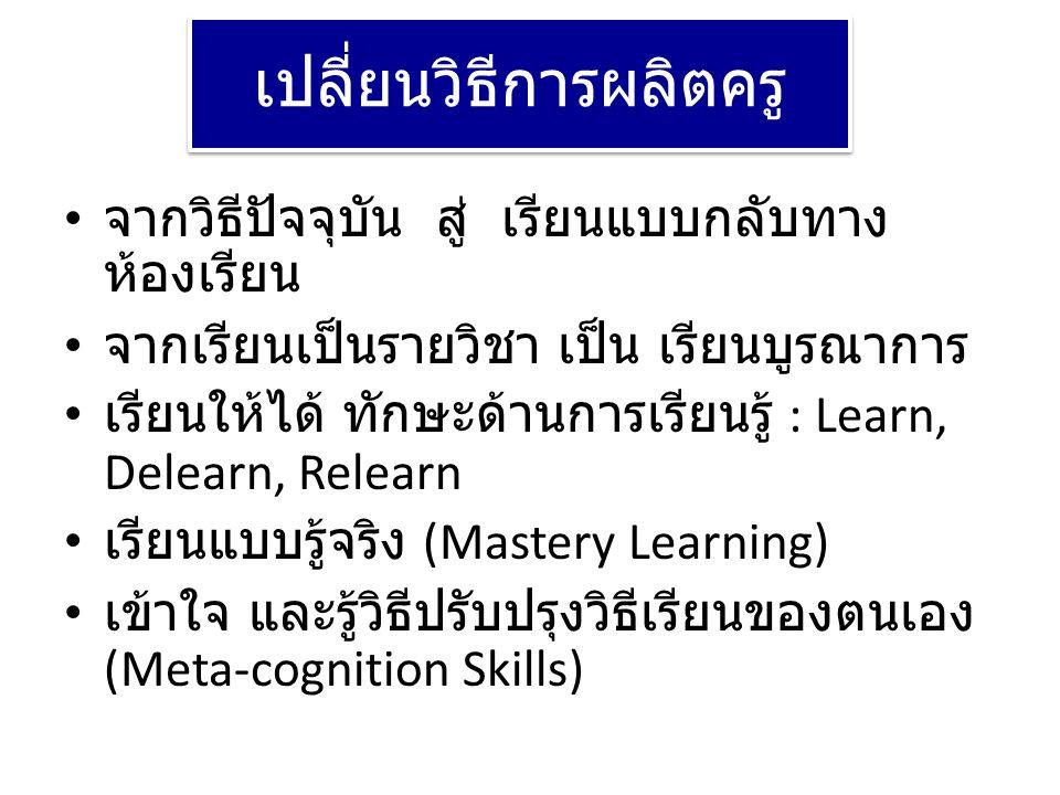 เปลี่ยนวิธีการผลิตครู • จากวิธีปัจจุบัน สู่ เรียนแบบกลับทาง ห้องเรียน • จากเรียนเป็นรายวิชา เป็น เรียนบูรณาการ • เรียนให้ได้ ทักษะด้านการเรียนรู้ : Le