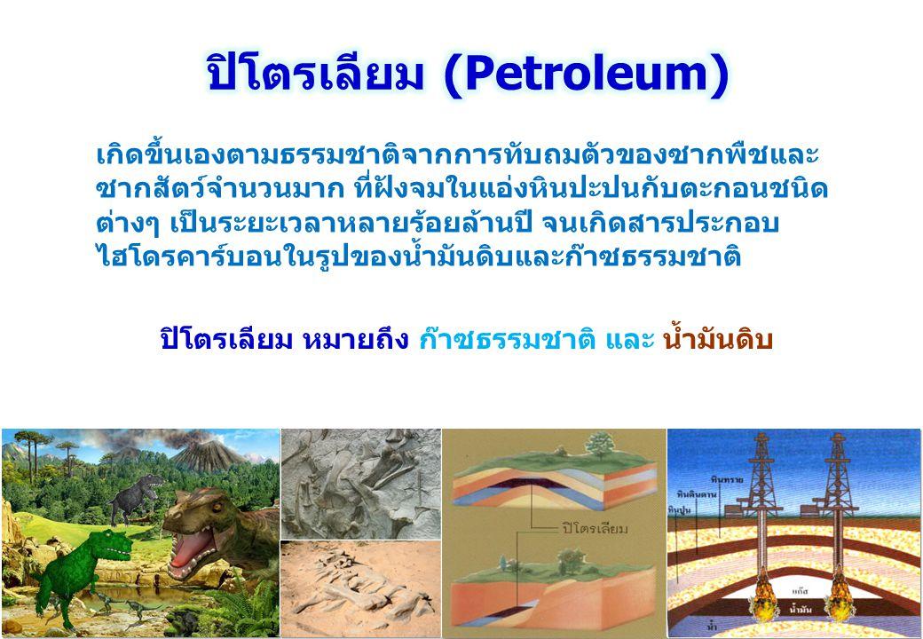 ปิโตรเลียม หมายถึง ก๊าซธรรมชาติ และ น้ำมันดิบ เกิดขึ้นเองตามธรรมชาติจากการทับถมตัวของซากพืชและ ซากสัตว์จำนวนมาก ที่ฝังจมในแอ่งหินปะปนกับตะกอนชนิด ต่าง