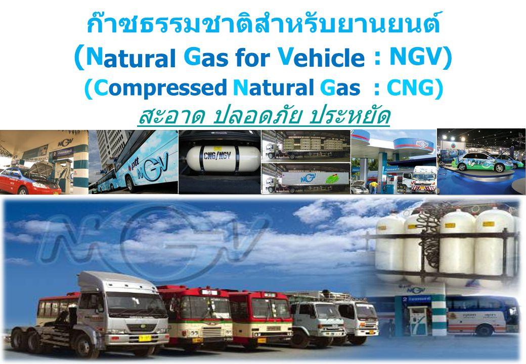 ก๊าซธรรมชาติสำหรับยานยนต์ ( Natural Gas for Vehicle : NGV) สะอาด ปลอดภัย ประหยัด สะอาด ปลอดภัย ประหยัด atural as for ehicle (Compressed Natural Gas :