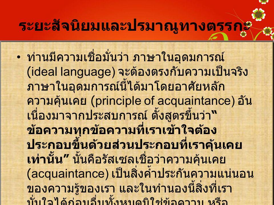 ระยะสัจนิยมและปรมาณูทางตรรกะ • ท่านมีความเชื่อมั่นว่า ภาษาในอุดมการณ์ (ideal language) จะต้องตรงกับความเป็นจริง ภาษาในอุดมการณ์นี้ได้มาโดยอาศัยหลัก คว
