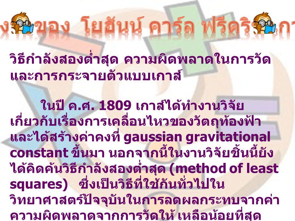ใช้คณิตศาสตร์บุกเบิกวิทยาการด้าน ธรณีฟิสิกส์ เกาส์มีความเชื่อว่า คณิตศาสตร์คือราชินีของ วิทยาศาสตร์ ที่นักวิทยาศาสตร์ทุกคนต้องใช้ใน การศึกษาธรรมชาติ นอกจากเกาส์ ใช้คณิตศาสตร์ใน การศึกษาดาราศาสตร์แล้ว เขายังใช้ คณิตศาสตร์ บุกเบิกวิทยาการด้านธรณีฟิสิกส์ด้วย เมื่อเขาอธิบาย ว่าปรากฏการณ์สนามแม่เหล็กโลกเกิดจากการมีแท่ง แม่เหล็กขนาดใหญ่อยู่ที่แกนกลางของโลก และแกน ของแท่งแม่เหล็กนี้เอียงทำมุมๆ หนึ่งกับแกนหมุนของ โลก เพื่อเป็นเกียรติแก่ เกาส์ นักฟิสิกส์จึงได้เรียก หน่วยวัดความเข้มสนามแม่เหล็ก ว่า Guass ผลงานเกี่ยวกับทฤษฎีแม่เหล็กและไฟฟ้า วิจัยเกี่ยวกับแม่เหล็ก สร้างสหพันธ์ แม่เหล็ก (Magnetic Union) เพื่อศึกษาเกี่ยวกับ แม่เหล็ก โลก งานเกี่ยวกับแม่เหล็กของเกาส์ได้ถูกนำไปพัฒนา เป็นเครื่องโทรเลขในยุคแรกๆ นอกจากนี้ยังค้นพบ กฎ ของเกาส์ ในสนามไฟฟ้า ซึ่งนำไปสู่ กฎของเคิร์ชที่ เป็นหนึ่งในกฎพื้นฐานที่สุดของวงจรไฟฟ้า