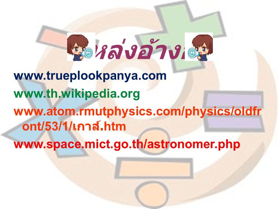 แหล่งอ้างอิง www.trueplookpanya.com www.th.wikipedia.org www.atom.rmutphysics.com/physics/oldfr ont/53/1/ เกาส์.htm www.space.mict.go.th/astronomer.php