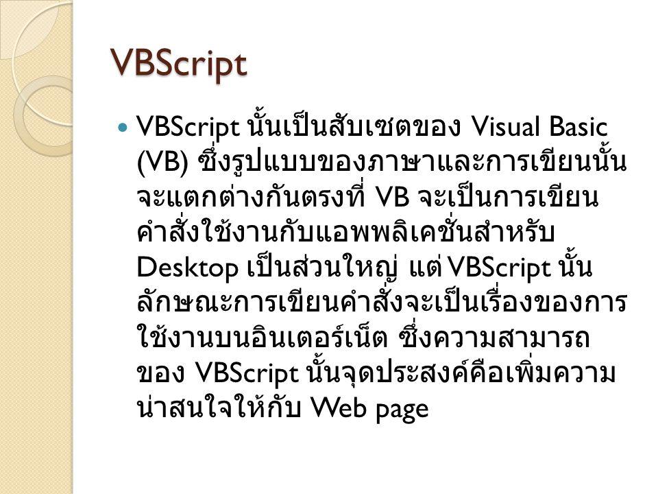 VBScript  VBScript นั้นเป็นสับเซตของ Visual Basic (VB) ซึ่งรูปแบบของภาษาและการเขียนนั้น จะแตกต่างกันตรงที่ VB จะเป็นการเขียน คำสั่งใช้งานกับแอพพลิเคช