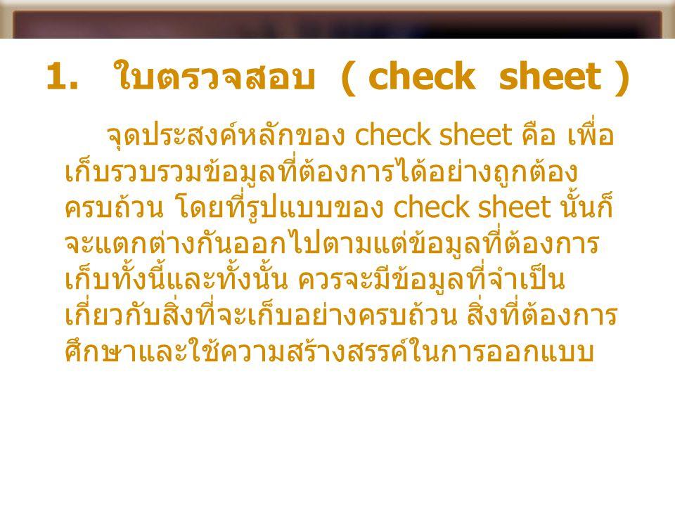 1. ใบตรวจสอบ ( check sheet ) จุดประสงค์หลักของ check sheet คือ เพื่อ เก็บรวบรวมข้อมูลที่ต้องการได้อย่างถูกต้อง ครบถ้วน โดยที่รูปแบบของ check sheet นั้