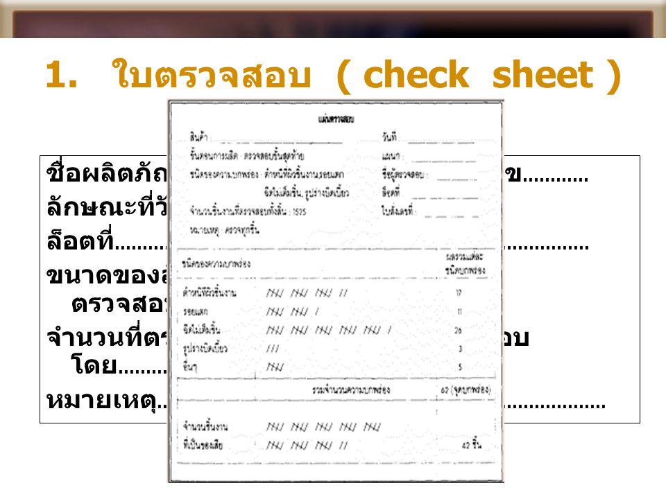 1. ใบตรวจสอบ ( check sheet ) ชื่อผลิตภัณฑ์ ……………………………….. หมายเลข ………… ลักษณะที่วัด ………………………………………………… ล็อตที่ ………………………………………. วันที่ ………………………… ขนา