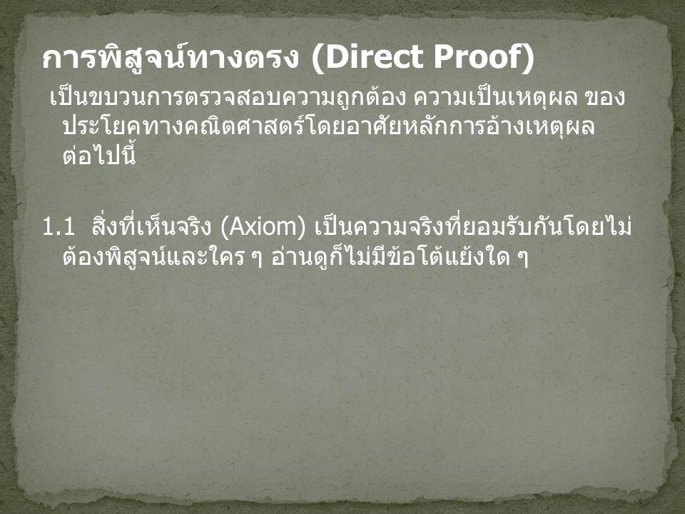 การพิสูจน์ทางตรง (Direct Proof) เป็นขบวนการตรวจสอบความถูกต้อง ความเป็นเหตุผล ของ ประโยคทางคณิตศาสตร์โดยอาศัยหลักการอ้างเหตุผล ต่อไปนี้ 1.1 สิ่งที่เห็น