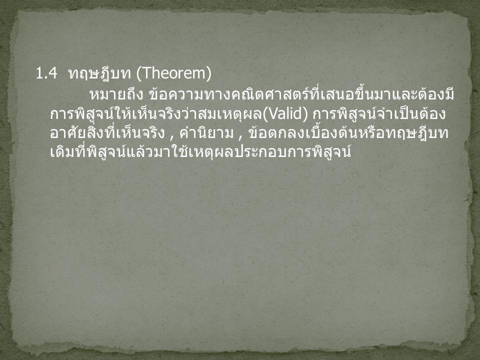 1.4 ทฤษฎีบท (Theorem) หมายถึง ข้อความทางคณิตศาสตร์ที่เสนอขึ้นมาและต้องมี การพิสูจน์ให้เห็นจริงว่าสมเหตุผล (Valid) การพิสูจน์จำเป็นต้อง อาศัยสิ่งที่เห็