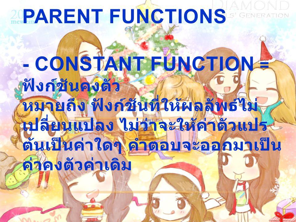 1.6 A LIBRARY OF PARENT FUNCTIONS - CONSTANT FUNCTION = ฟังก์ชันคงตัว หมายถึง ฟังก์ชันที่ให้ผลลัพธ์ไม่ เปลี่ยนแปลง ไม่ว่าจะให้ค่าตัวแปร ต้นเป็นค่าใดๆ