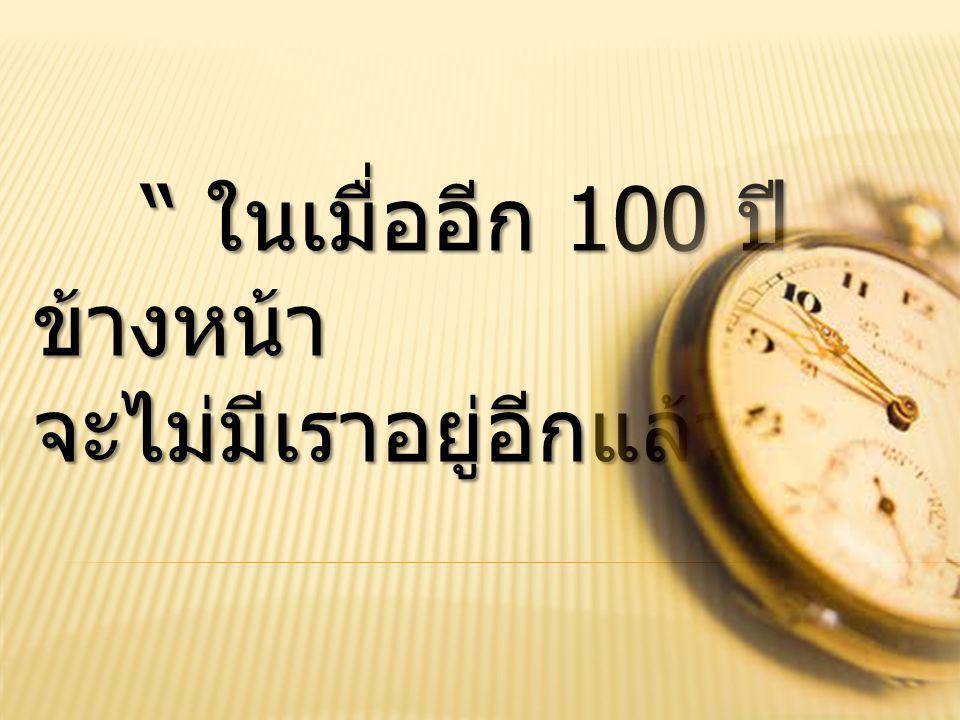 ในเมื่ออีก 100 ปี ข้างหน้า ในเมื่ออีก 100 ปี ข้างหน้า จะไม่มีเราอยู่อีกแล้ว …