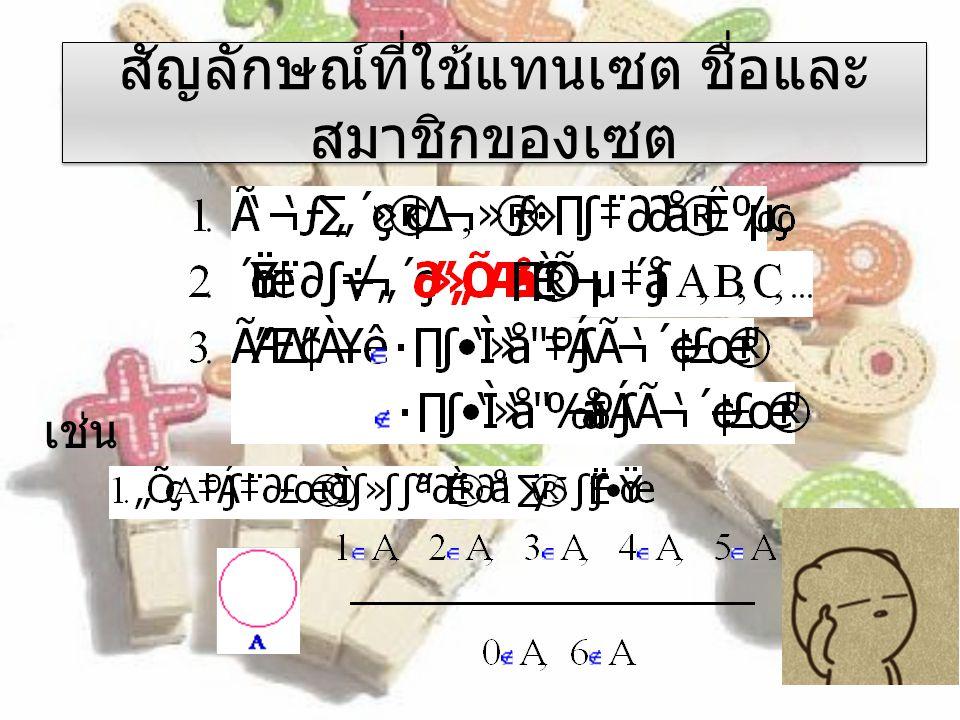 สัญลักษณ์ที่ใช้แทนเซต ชื่อและ สมาชิกของเซต เช่น
