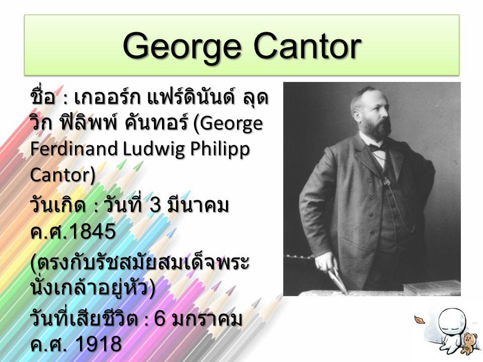 George Cantor ชื่อ : เกออร์ก แฟร์ดินันด์ ลุด วิก ฟิลิพพ์ คันทอร์ (George Ferdinand Ludwig Philipp Cantor) วันเกิด : วันที่ 3 มีนาคม ค. ศ.1845 ( ตรงกับ