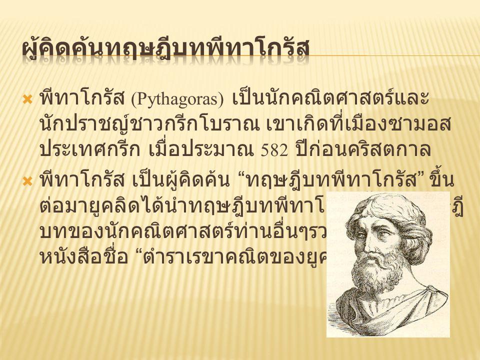  พีทาโกรัส (Pythagoras) เป็นนักคณิตศาสตร์และ นักปราชญ์ชาวกรีกโบราณ เขาเกิดที่เมืองซามอส ประเทศกรีก เมื่อประมาณ 582 ปีก่อนคริสตกาล  พีทาโกรัส เป็นผู้