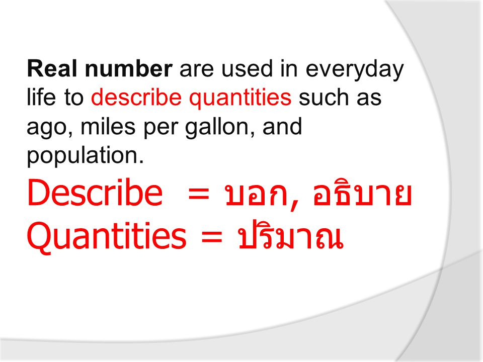 Real number are used in everyday life to describe quantities such as ago, miles per gallon, and population. Describe = บอก, อธิบาย Quantities = ปริมาณ