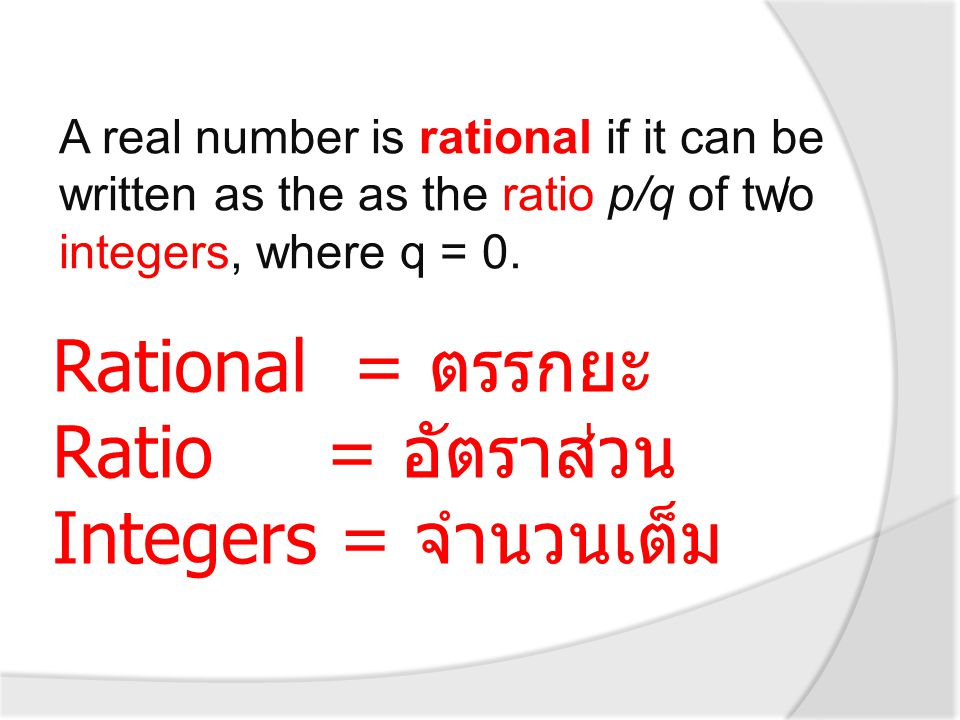 Rational = ตรรกยะ Ratio = อัตราส่วน Integers = จำนวนเต็ม A real number is rational if it can be written as the as the ratio p/q of two integers, where